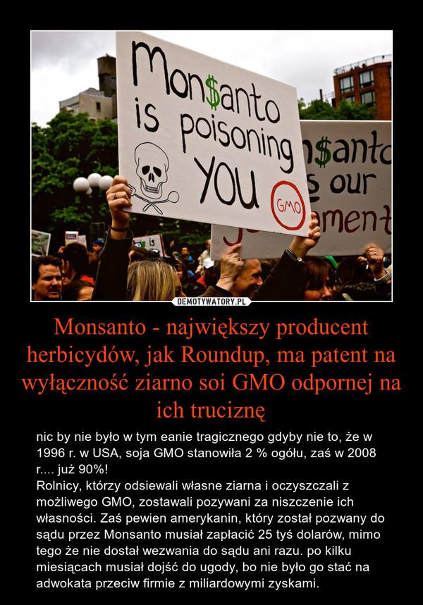 Monsanto - największy producent herbicydów, jak Roundup, ma patent na wyłączność ziarno soi GMO odpornej na ich truciznę – nic by nie było w tym eanie tragicznego gdyby nie to, że w 1996 r. w USA, soja GMO stanowiła 2 % ogółu, zaś w 2008 r.... już 90%! Rolnicy, którzy odsiewali własne ziarna i oczyszczali z możliwego GMO, zostawali pozywani za niszczenie ich własności. Zaś pewien amerykanin, który został pozwany do sądu przez Monsanto musiał zapłacić 25 tyś dolarów, mimo tego że nie dostał wezwania do sądu ani razu. po kilku miesiącach musiał dojść do ugody, bo nie było go stać na adwokata przeciw firmie z miliardowymi zyskami.