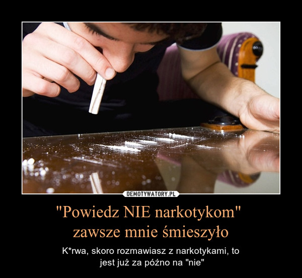"""""""Powiedz NIE narkotykom"""" zawsze mnie śmieszyło – K*rwa, skoro rozmawiasz z narkotykami, to jest już za późno na """"nie"""""""