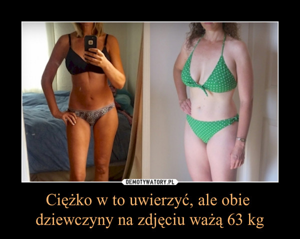 Ciężko w to uwierzyć, ale obie dziewczyny na zdjęciu ważą 63 kg –