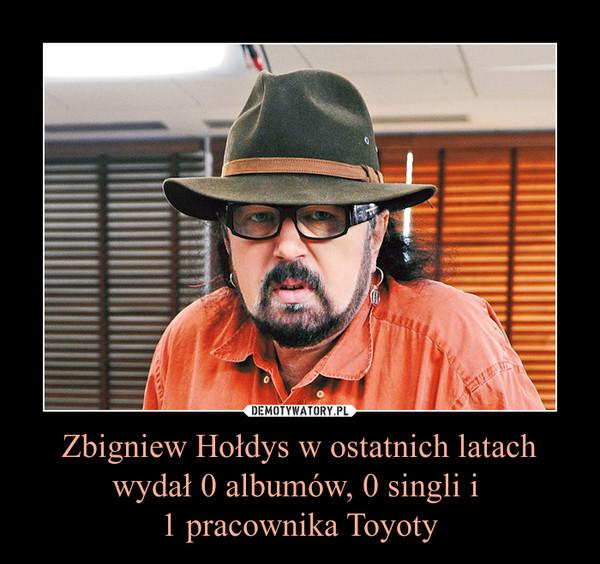 Zbigniew Hołdys w ostatnich latach wydał 0 albumów, 0 singli i 1 pracownika Toyoty –
