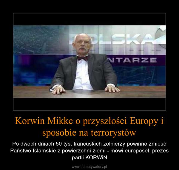 Korwin Mikke o przyszłości Europy i sposobie na terrorystów – Po dwóch dniach 50 tys. francuskich żołnierzy powinno zmieść Państwo Islamskie z powierzchni ziemi - mówi europoseł, prezes partii KORWiN