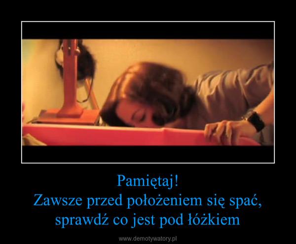 Pamiętaj!Zawsze przed położeniem się spać, sprawdź co jest pod łóżkiem –