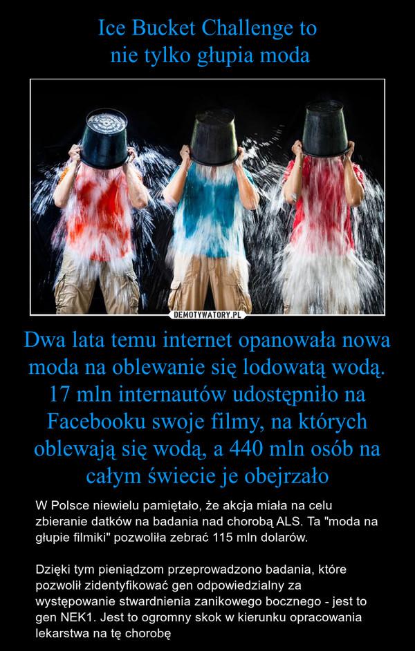"""Dwa lata temu internet opanowała nowa moda na oblewanie się lodowatą wodą. 17 mln internautów udostępniło na Facebooku swoje filmy, na których oblewają się wodą, a 440 mln osób na całym świecie je obejrzało – W Polsce niewielu pamiętało, że akcja miała na celu zbieranie datków na badania nad chorobą ALS. Ta """"moda na głupie filmiki"""" pozwoliła zebrać 115 mln dolarów. Dzięki tym pieniądzom przeprowadzono badania, które pozwolił zidentyfikować gen odpowiedzialny za występowanie stwardnienia zanikowego bocznego - jest to gen NEK1. Jest to ogromny skok w kierunku opracowania lekarstwa na tę chorobę"""