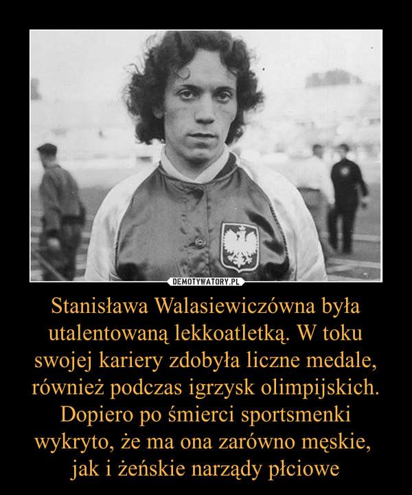 Stanisława Walasiewiczówna była utalentowaną lekkoatletką. W toku swojej kariery zdobyła liczne medale, również podczas igrzysk olimpijskich. Dopiero po śmierci sportsmenki wykryto, że ma ona zarówno męskie, jak i żeńskie narządy płciowe –