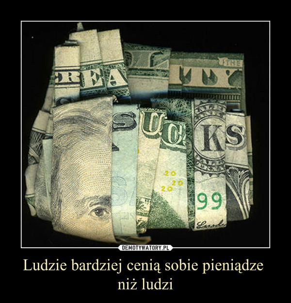 Ludzie bardziej cenią sobie pieniądze niż ludzi –