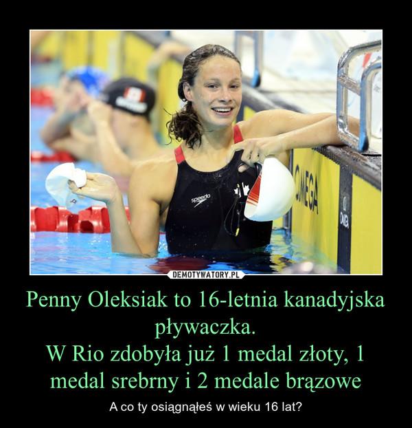 Penny Oleksiak to 16-letnia kanadyjska pływaczka.W Rio zdobyła już 1 medal złoty, 1 medal srebrny i 2 medale brązowe – A co ty osiągnąłeś w wieku 16 lat?