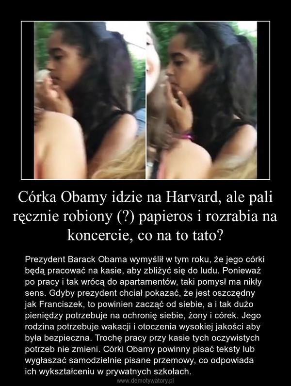 Córka Obamy idzie na Harvard, ale pali ręcznie robiony (?) papieros i rozrabia na koncercie, co na to tato? – Prezydent Barack Obama wymyślił w tym roku, że jego córki będą pracować na kasie, aby zbliżyć się do ludu. Ponieważ po pracy i tak wrócą do apartamentów, taki pomysł ma nikły sens. Gdyby prezydent chciał pokazać, że jest oszczędny jak Franciszek, to powinien zacząć od siebie, a i tak dużo pieniędzy potrzebuje na ochronię siebie, żony i córek. Jego rodzina potrzebuje wakacji i otoczenia wysokiej jakości aby była bezpieczna. Trochę pracy przy kasie tych oczywistych potrzeb nie zmieni. Córki Obamy powinny pisać teksty lub wygłaszać samodzielnie pisane przemowy, co odpowiada ich wykształceniu w prywatnych szkołach.