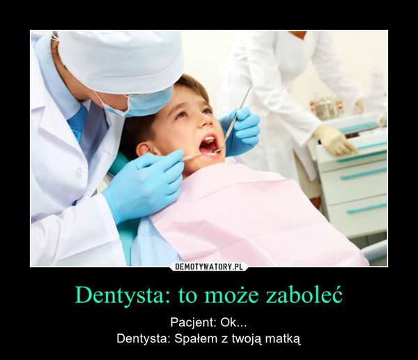 Dentysta: to może zaboleć – Pacjent: Ok...Dentysta: Spałem z twoją matką
