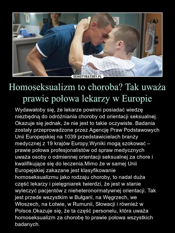 Homoseksualizm to choroba? Tak uważa prawie połowa lekarzy w Europie – Wydawałoby się, że lekarze powinni posiadać wiedzę niezbędną do odróżniania choroby od orientacji seksualnej. Okazuje się jednak, że nie jest to takie oczywiste. Badania zostały przeprowadzone przez Agencję Praw Podstawowych Unii Europejskiej na 1039 przedstawicielach branży medycznej z 19 krajów Europy.Wyniki mogą szokować – prawie połowa profesjonalistów od spraw medycznych uważa osoby o odmiennej orientacji seksualnej za chore i kwalifikujące się do leczenia.Mimo że w samej Unii Europejskiej zakazane jest klasyfikowanie homoseksualizmu jako rodzaju choroby, to nadal duża część lekarzy i pielęgniarek twierdzi, że jest w stanie wyleczyć pacjentów z nieheteronormatywnej orientacji. Tak jest przede wszystkim w Bułgarii, na Węgrzech, we Włoszech, na Łotwie, w Rumunii, Słowacji i również w Polsce.Okazuje się, że ta część personelu, która uważa homoseksualizm za chorobę to prawie połowa wszystkich badanych.