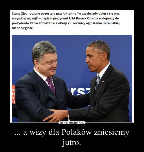 ... a wizy dla Polaków zniesiemy jutro. –