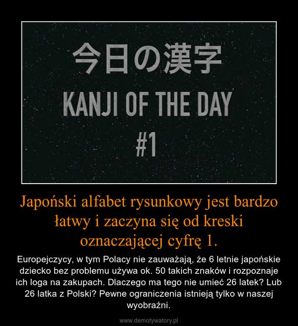 Japoński alfabet rysunkowy jest bardzo łatwy i zaczyna się od kreski oznaczającej cyfrę 1. – Europejczycy, w tym Polacy nie zauważają, że 6 letnie japońskie dziecko bez problemu używa ok. 50 takich znaków i rozpoznaje ich loga na zakupach. Dlaczego ma tego nie umieć 26 latek? Lub 26 latka z Polski? Pewne ograniczenia istnieją tylko w naszej wyobraźni.