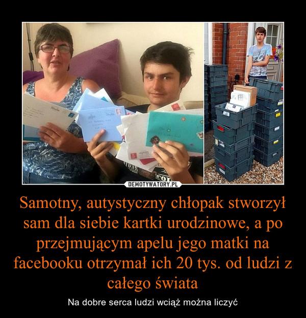 Samotny, autystyczny chłopak stworzył sam dla siebie kartki urodzinowe, a po przejmującym apelu jego matki na facebooku otrzymał ich 20 tys. od ludzi z całego świata – Na dobre serca ludzi wciąż można liczyć