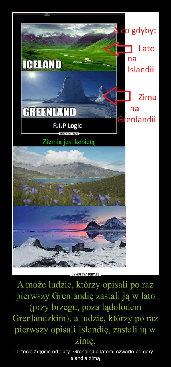 A może ludzie, którzy opisali po raz pierwszy Grenlandię zastali ją w lato (przy brzegu, poza lądolodem Grenlandzkim), a ludzie, którzy po raz pierwszy opisali Islandię, zastali ją w zimę. – Trzecie zdjęcie od góry- Grenalndia latem, czwarte od góry- Islandia zimą.