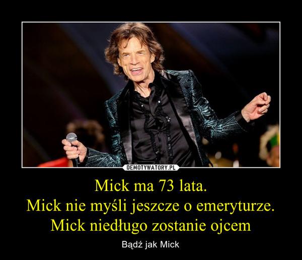 Mick ma 73 lata.Mick nie myśli jeszcze o emeryturze.Mick niedługo zostanie ojcem – Bądź jak Mick