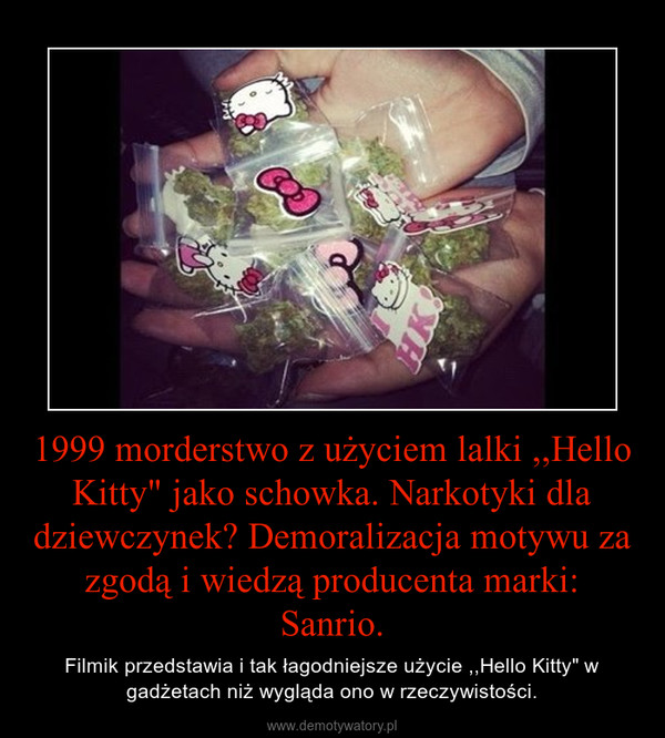 """1999 morderstwo z użyciem lalki ,,Hello Kitty"""" jako schowka. Narkotyki dla dziewczynek? Demoralizacja motywu za zgodą i wiedzą producenta marki: Sanrio. – Filmik przedstawia i tak łagodniejsze użycie ,,Hello Kitty"""" w gadżetach niż wygląda ono w rzeczywistości."""