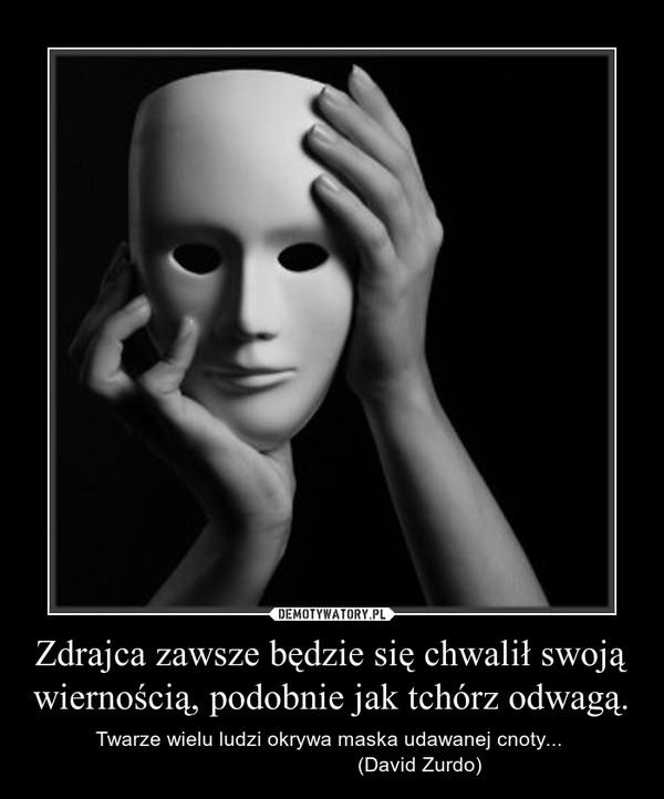 Zdrajca zawsze będzie się chwalił swoją wiernością, podobnie jak tchórz odwagą. – Twarze wielu ludzi okrywa maska udawanej cnoty...                                (David Zurdo)