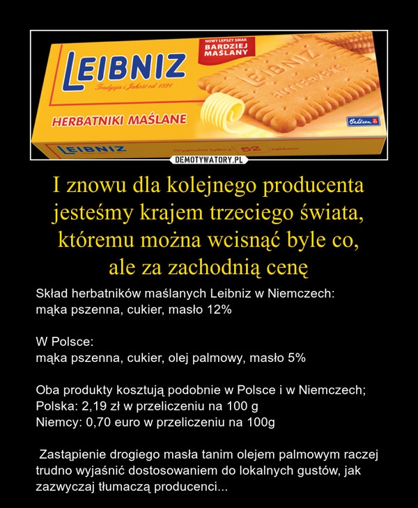 I znowu dla kolejnego producenta jesteśmy krajem trzeciego świata, któremu można wcisnąć byle co,ale za zachodnią cenę – Skład herbatników maślanych Leibniz w Niemczech:mąka pszenna, cukier, masło 12%W Polsce:mąka pszenna, cukier, olej palmowy, masło 5%Oba produkty kosztują podobnie w Polsce i w Niemczech;Polska: 2,19 zł w przeliczeniu na 100 gNiemcy: 0,70 euro w przeliczeniu na 100g Zastąpienie drogiego masła tanim olejem palmowym raczej trudno wyjaśnić dostosowaniem do lokalnych gustów, jak zazwyczaj tłumaczą producenci...