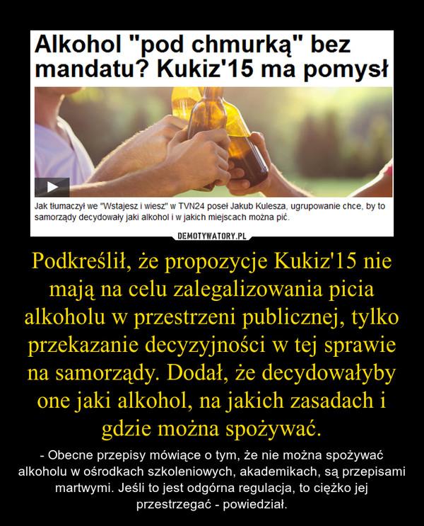 Podkreślił, że propozycje Kukiz'15 nie mają na celu zalegalizowania picia alkoholu w przestrzeni publicznej, tylko przekazanie decyzyjności w tej sprawie na samorządy. Dodał, że decydowałyby one jaki alkohol, na jakich zasadach i gdzie można spożywać – - Obecne przepisy mówiące o tym, że nie można spożywać alkoholu w ośrodkach szkoleniowych, akademikach, są przepisami martwymi. Jeśli to jest odgórna regulacja, to ciężko jej przestrzegać - powiedział.