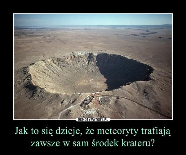 Jak to się dzieje, że meteoryty trafiają zawsze w sam środek krateru? –