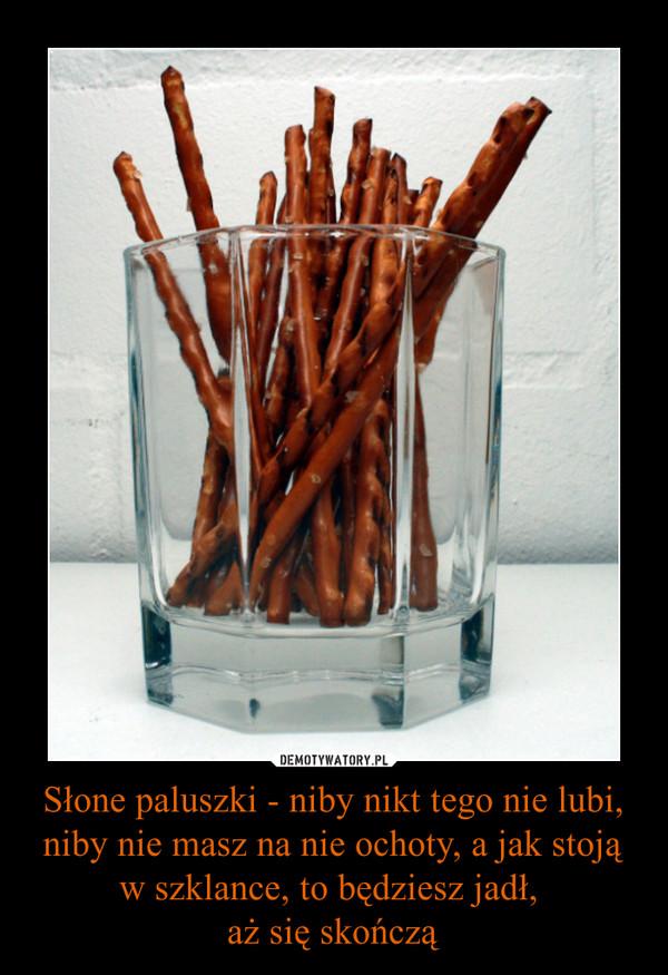 Słone paluszki - niby nikt tego nie lubi, niby nie masz na nie ochoty, a jak stoją w szklance, to będziesz jadł, aż się skończą –
