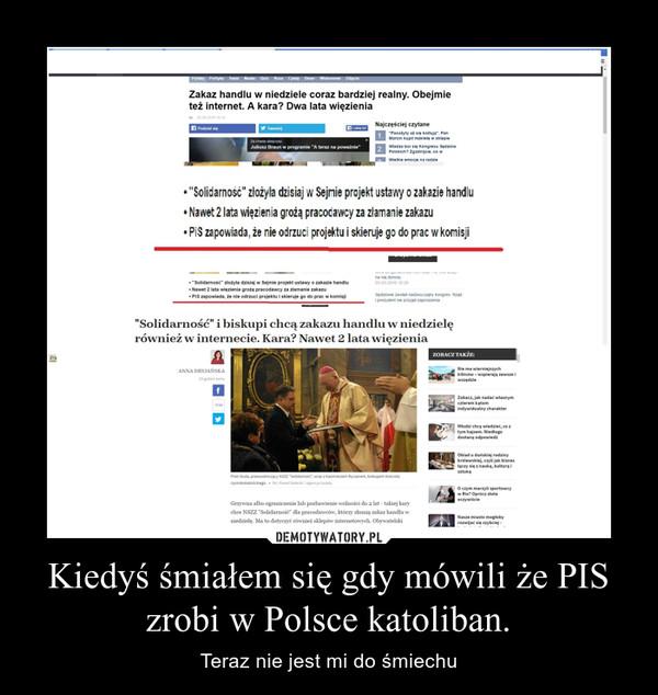 Kiedyś śmiałem się gdy mówili że PIS zrobi w Polsce katoliban. – Teraz nie jest mi do śmiechu