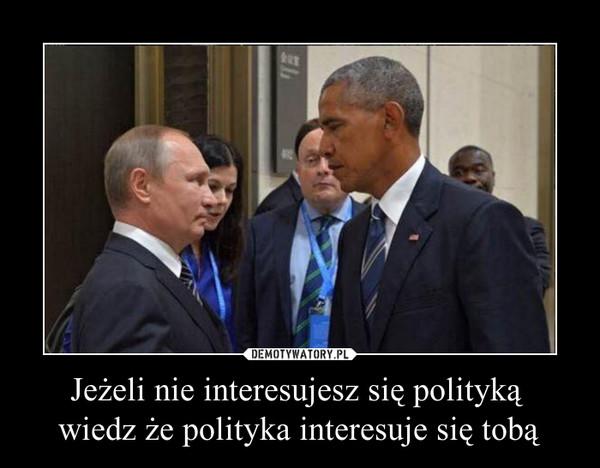 Jeżeli nie interesujesz się polityką  wiedz że polityka interesuje się tobą –