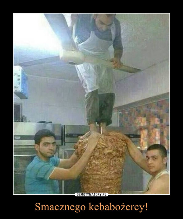 Smacznego kebabożercy! –