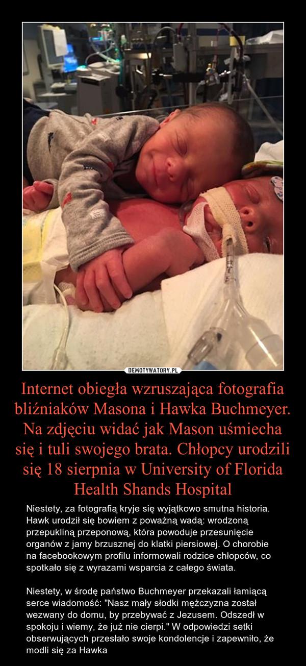 """Internet obiegła wzruszająca fotografia bliźniaków Masona i Hawka Buchmeyer. Na zdjęciu widać jak Mason uśmiecha się i tuli swojego brata. Chłopcy urodzili się 18 sierpnia w University of Florida Health Shands Hospital – Niestety, za fotografią kryje się wyjątkowo smutna historia. Hawk urodził się bowiem z poważną wadą: wrodzoną przepukliną przeponową, która powoduje przesunięcie organów z jamy brzusznej do klatki piersiowej. O chorobie na facebookowym profilu informowali rodzice chłopców, co spotkało się z wyrazami wsparcia z całego świata.Niestety, w środę państwo Buchmeyer przekazali łamiącą serce wiadomość: """"Nasz mały słodki mężczyzna został wezwany do domu, by przebywać z Jezusem. Odszedł w spokoju i wiemy, że już nie cierpi."""" W odpowiedzi setki obserwujących przesłało swoje kondolencje i zapewniło, że modli się za Hawka"""