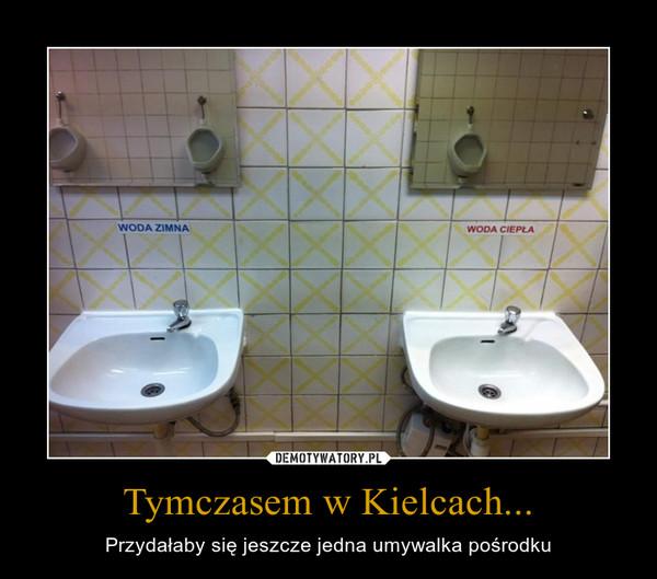 Tymczasem w Kielcach... – Przydałaby się jeszcze jedna umywalka pośrodku