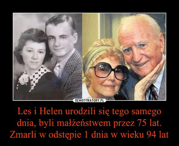 Les i Helen urodzili się tego samego dnia, byli małżeństwem przez 75 lat. Zmarli w odstępie 1 dnia w wieku 94 lat –