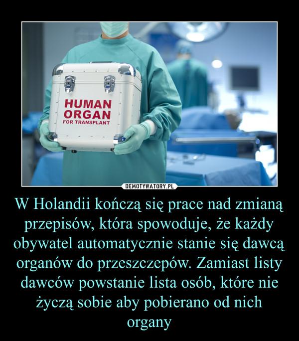 W Holandii kończą się prace nad zmianą przepisów, która spowoduje, że każdy obywatel automatycznie stanie się dawcą organów do przeszczepów. Zamiast listy dawców powstanie lista osób, które nie życzą sobie aby pobierano od nich organy –
