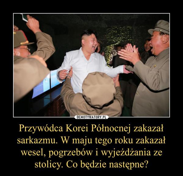 Przywódca Korei Północnej zakazał sarkazmu. W maju tego roku zakazał wesel, pogrzebów i wyjeżdżania ze stolicy. Co będzie następne? –