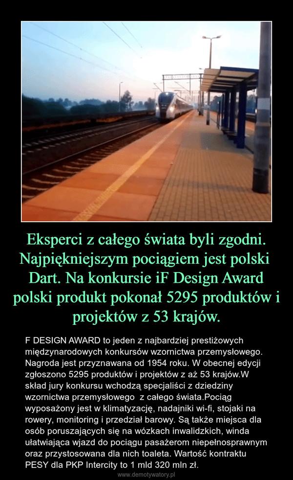 Eksperci z całego świata byli zgodni. Najpiękniejszym pociągiem jest polski  Dart. Na konkursie iF Design Award polski produkt pokonał 5295 produktów i projektów z 53 krajów. – F DESIGN AWARD to jeden z najbardziej prestiżowych międzynarodowych konkursów wzornictwa przemysłowego. Nagroda jest przyznawana od 1954 roku. W obecnej edycji zgłoszono 5295 produktów i projektów z aż 53 krajów.W skład jury konkursu wchodzą specjaliści z dziedziny wzornictwa przemysłowego  z całego świata.Pociąg wyposażony jest w klimatyzację, nadajniki wi-fi, stojaki na rowery, monitoring i przedział barowy. Są także miejsca dla osób poruszających się na wózkach inwalidzkich, winda ułatwiająca wjazd do pociągu pasażerom niepełnosprawnym oraz przystosowana dla nich toaleta. Wartość kontraktu PESY dla PKP Intercity to 1 mld 320 mln zł.