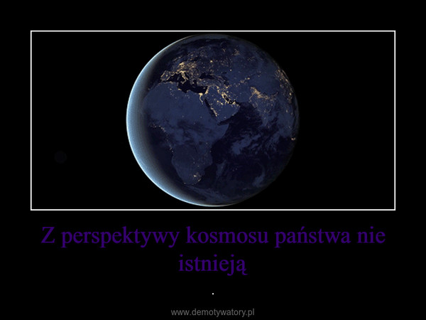 Z perspektywy kosmosu państwa nie istnieją – .