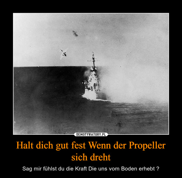 Halt dich gut fest Wenn der Propeller sich dreht – Sag mir fühlst du die Kraft Die uns vom Boden erhebt ?