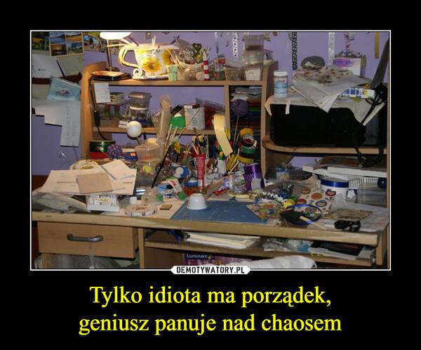 Tylko idiota ma porządek,geniusz panuje nad chaosem –