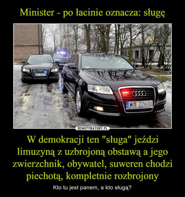 """W demokracji ten """"sługa"""" jeździ limuzyną z uzbrojoną obstawą a jego zwierzchnik, obywatel, suweren chodzi piechotą, kompletnie rozbrojony – Kto tu jest panem, a kto sługą?"""