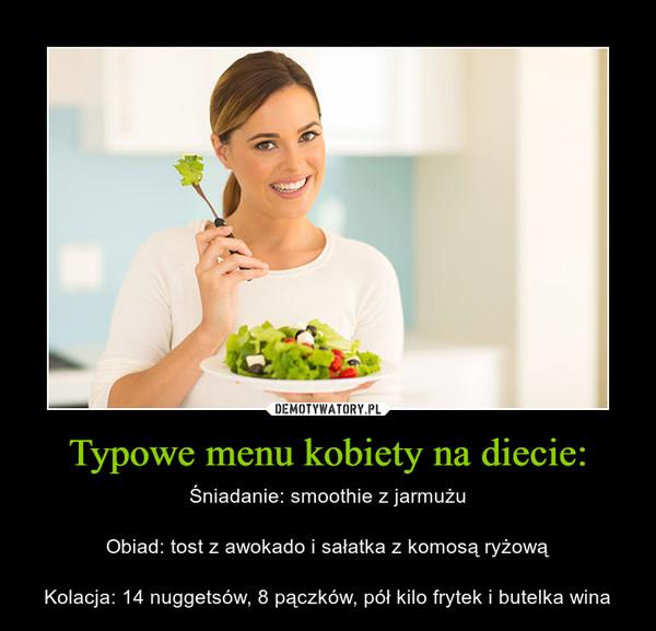 Typowe menu kobiety na diecie: – Śniadanie: smoothie z jarmużuObiad: tost z awokado i sałatka z komosą ryżowąKolacja: 14 nuggetsów, 8 pączków, pół kilo frytek i butelka wina