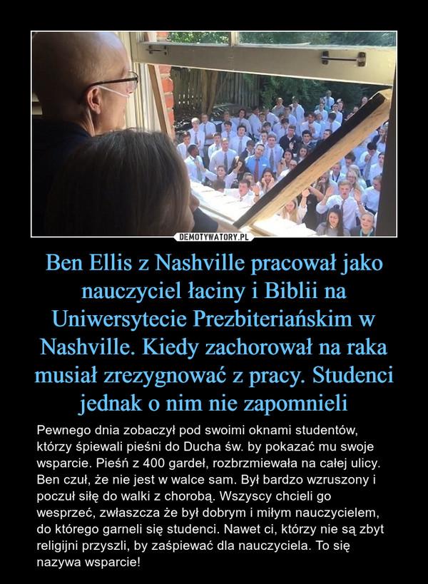 Ben Ellis z Nashville pracował jako nauczyciel łaciny i Biblii na Uniwersytecie Prezbiteriańskim w Nashville. Kiedy zachorował na raka musiał zrezygnować z pracy. Studenci jednak o nim nie zapomnieli – Pewnego dnia zobaczył pod swoimi oknami studentów, którzy śpiewali pieśni do Ducha św. by pokazać mu swoje wsparcie. Pieśń z 400 gardeł, rozbrzmiewała na całej ulicy. Ben czuł, że nie jest w walce sam. Był bardzo wzruszony i poczuł siłę do walki z chorobą. Wszyscy chcieli go wesprzeć, zwłaszcza że był dobrym i miłym nauczycielem, do którego garneli się studenci. Nawet ci, którzy nie są zbyt religijni przyszli, by zaśpiewać dla nauczyciela. To się nazywa wsparcie!