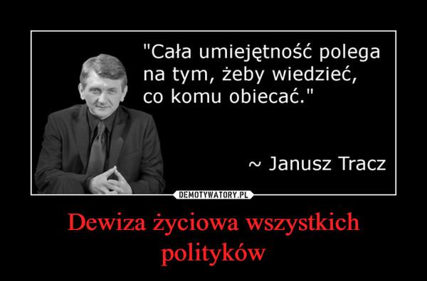 Dewiza życiowa wszystkich polityków –