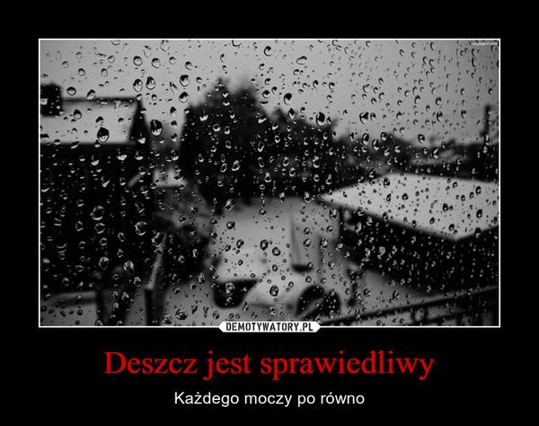 Deszcz jest sprawiedliwy – Każdego moczy po równo