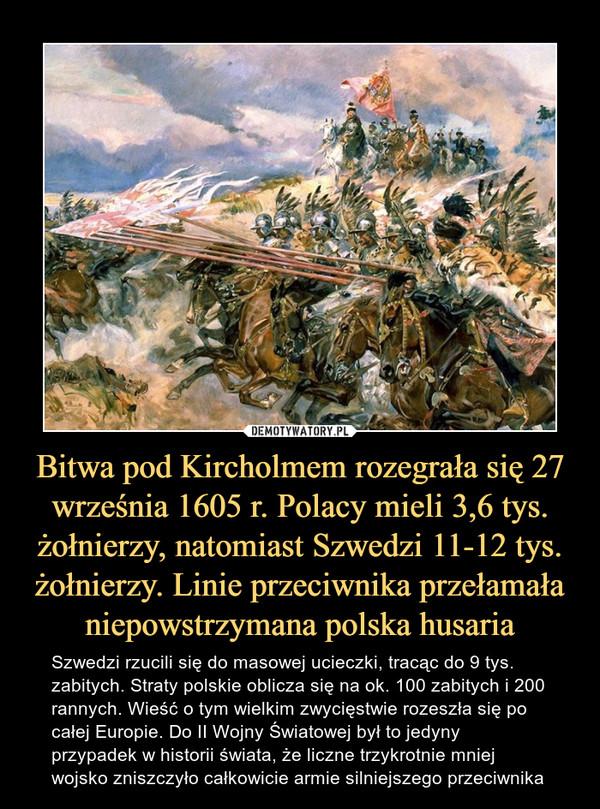 Bitwa pod Kircholmem rozegrała się 27 września 1605 r. Polacy mieli 3,6 tys. żołnierzy, natomiast Szwedzi 11-12 tys. żołnierzy. Linie przeciwnika przełamała niepowstrzymana polska husaria – Szwedzi rzucili się do masowej ucieczki, tracąc do 9 tys.zabitych. Straty polskie oblicza się na ok. 100 zabitych i 200 rannych. Wieść o tym wielkim zwycięstwie rozeszła się po całej Europie. Do II Wojny Światowej był to jedyny przypadek w historii świata, że liczne trzykrotnie mniej wojsko zniszczyło całkowicie armie silniejszego przeciwnika