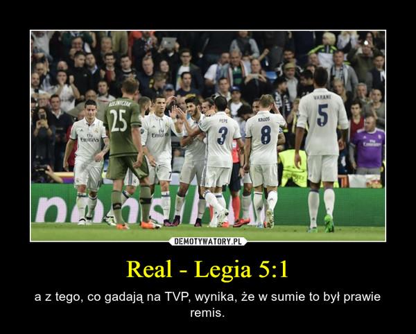 Real - Legia 5:1 – a z tego, co gadają na TVP, wynika, że w sumie to był prawie remis.