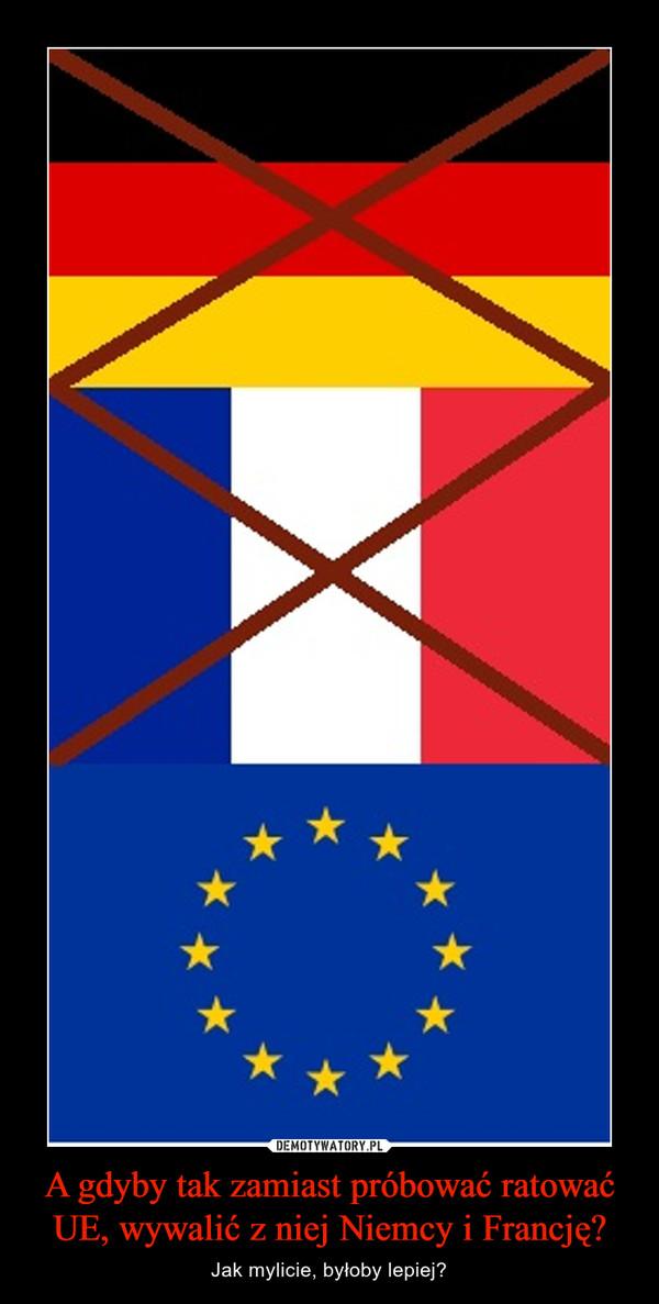 A gdyby tak zamiast próbować ratować UE, wywalić z niej Niemcy i Francję? – Jak mylicie, byłoby lepiej?