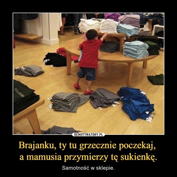 Brajanku, ty tu grzecznie poczekaj, a mamusia przymierzy tę sukienkę. – Samotność w sklepie.