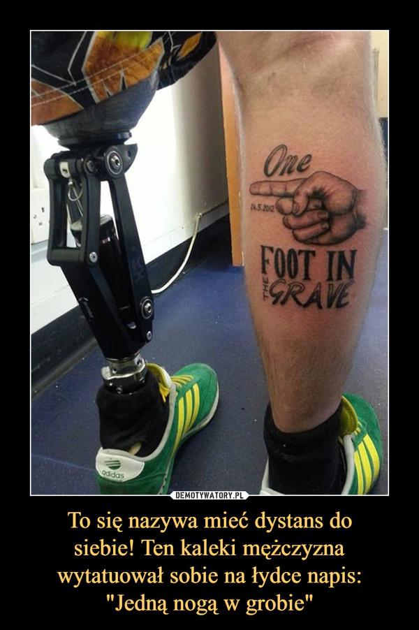 """To się nazywa mieć dystans dosiebie! Ten kaleki mężczyznawytatuował sobie na łydce napis:""""Jedną nogą w grobie"""" –"""