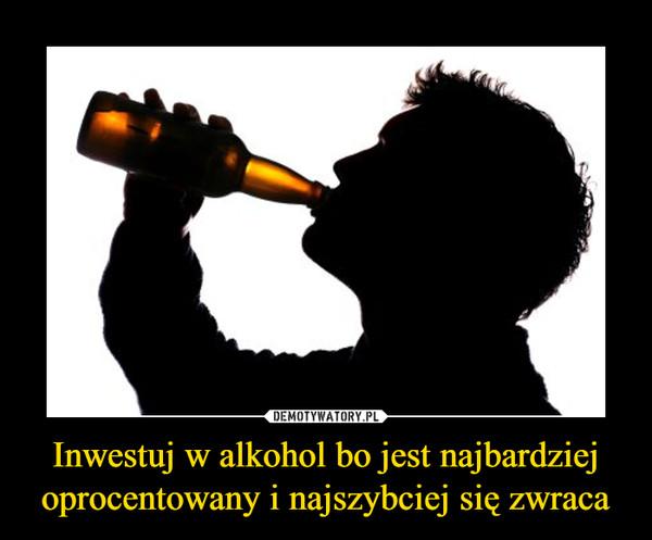 Inwestuj w alkohol bo jest najbardziej oprocentowany i najszybciej się zwraca –
