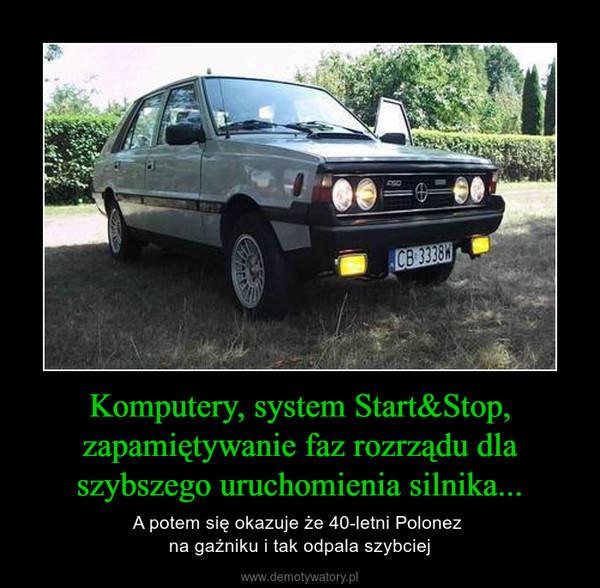 Komputery, system Start&Stop, zapamiętywanie faz rozrządu dla szybszego uruchomienia silnika... – A potem się okazuje że 40-letni Polonez na gaźniku i tak odpala szybciej