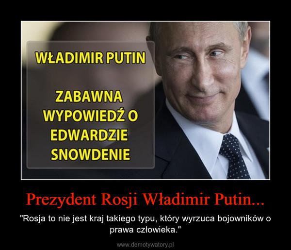 """Prezydent Rosji Władimir Putin... – """"Rosja to nie jest kraj takiego typu, który wyrzuca bojowników o prawa człowieka."""""""