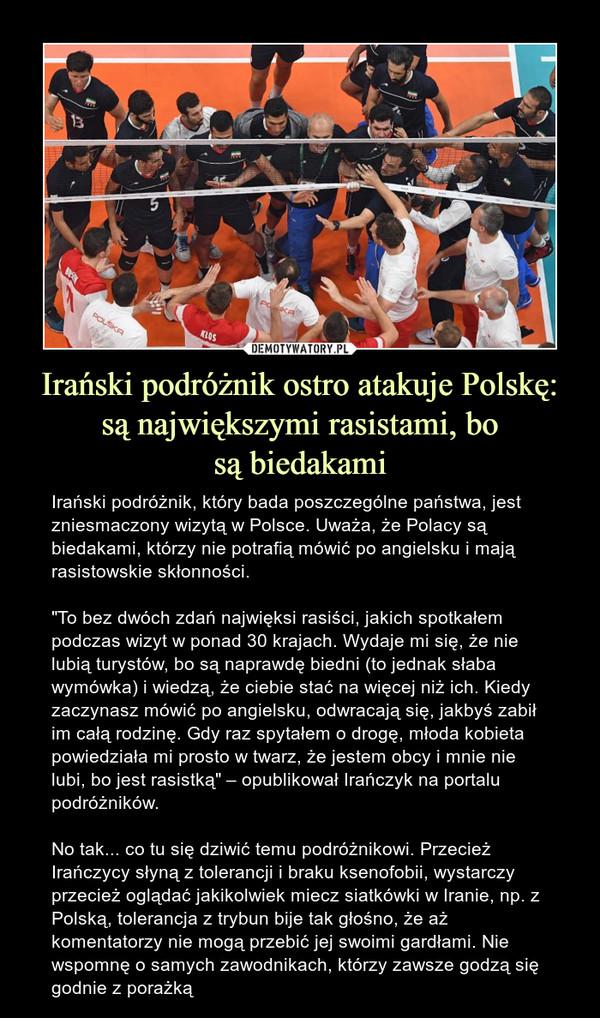 """Irański podróżnik ostro atakuje Polskę: są największymi rasistami, bosą biedakami – Irański podróżnik, który bada poszczególne państwa, jest zniesmaczony wizytą w Polsce. Uważa, że Polacy są biedakami, którzy nie potrafią mówić po angielsku i mają rasistowskie skłonności. """"To bez dwóch zdań najwięksi rasiści, jakich spotkałem podczas wizyt w ponad 30 krajach. Wydaje mi się, że nie lubią turystów, bo są naprawdę biedni (to jednak słaba wymówka) i wiedzą, że ciebie stać na więcej niż ich. Kiedy zaczynasz mówić po angielsku, odwracają się, jakbyś zabił im całą rodzinę. Gdy raz spytałem o drogę, młoda kobieta powiedziała mi prosto w twarz, że jestem obcy i mnie nie lubi, bo jest rasistką"""" – opublikował Irańczyk na portalu podróżników.No tak... co tu się dziwić temu podróżnikowi. Przecież Irańczycy słyną z tolerancji i braku ksenofobii, wystarczy przecież oglądać jakikolwiek miecz siatkówki w Iranie, np. z Polską, tolerancja z trybun bije tak głośno, że aż komentatorzy nie mogą przebić jej swoimi gardłami. Nie wspomnę o samych zawodnikach, którzy zawsze godzą się godnie z porażką"""
